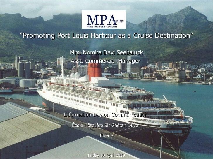 """ Promoting Port Louis Harbour as a Cruise Destination"" Mrs. Nomita Devi Seebaluck Asst. Commercial Manager  Information D..."