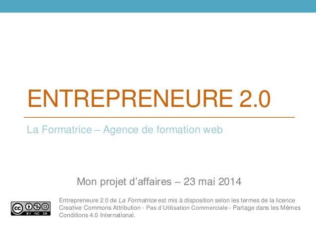 ENTREPRENEURE 2.0 La Formatrice – Agence de formation web Mon projet d'affaires – 23 mai 2014 Entrepreneure 2.0 de La Form...