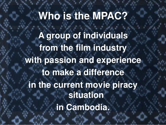 VISION STATEMENT Our vision is to see a positive change toward improving the fight against movie piracy in Cambodia