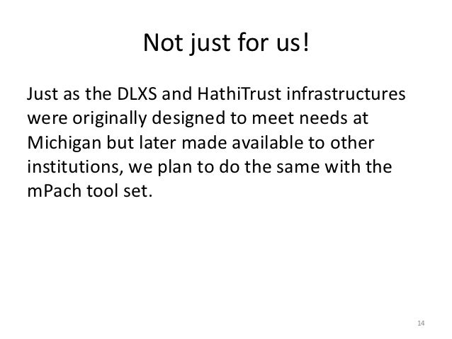 Not just for us!Just as the DLXS and HathiTrust infrastructureswere originally designed to meet needs atMichigan but later...