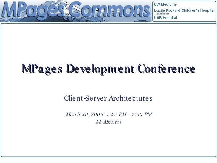 MPages Development Conference Client-Server Architectures March 30, 2009  1:45 PM – 2:30 PM 45 Minutes