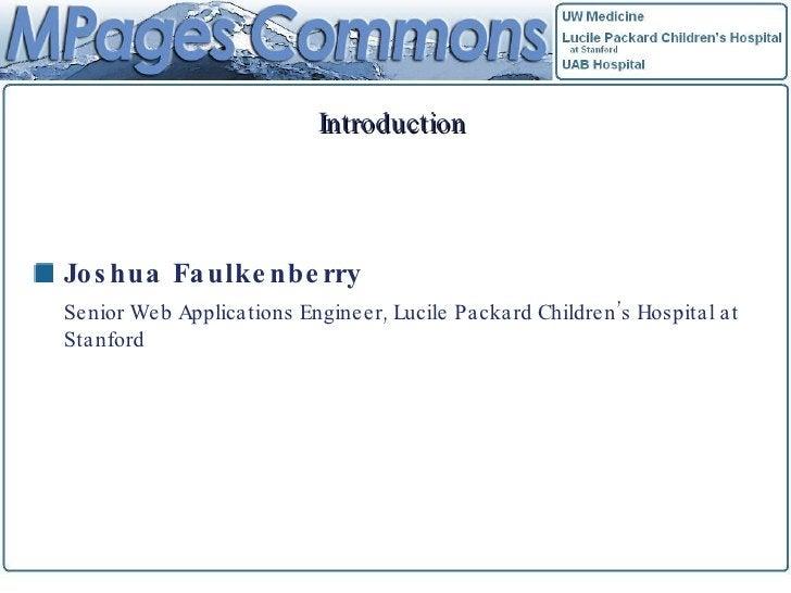 Introduction <ul><li>Joshua Faulkenberry </li></ul><ul><li>Senior Web Applications Engineer, Lucile Packard Children's Hos...