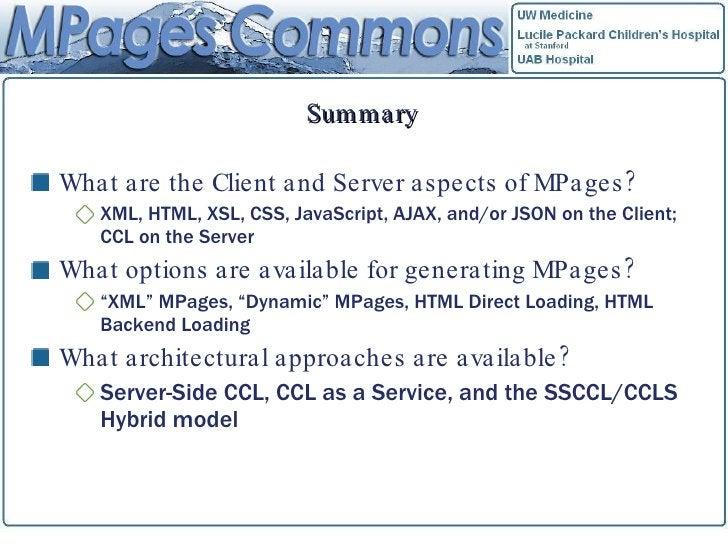 Summary <ul><li>What are the Client and Server aspects of MPages? </li></ul><ul><ul><li>XML, HTML, XSL, CSS, JavaScript, A...