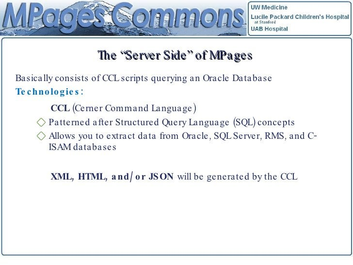 """The """"Server Side"""" of MPages <ul><li>Basically consists of CCL scripts querying an Oracle Database </li></ul><ul><li>Techno..."""