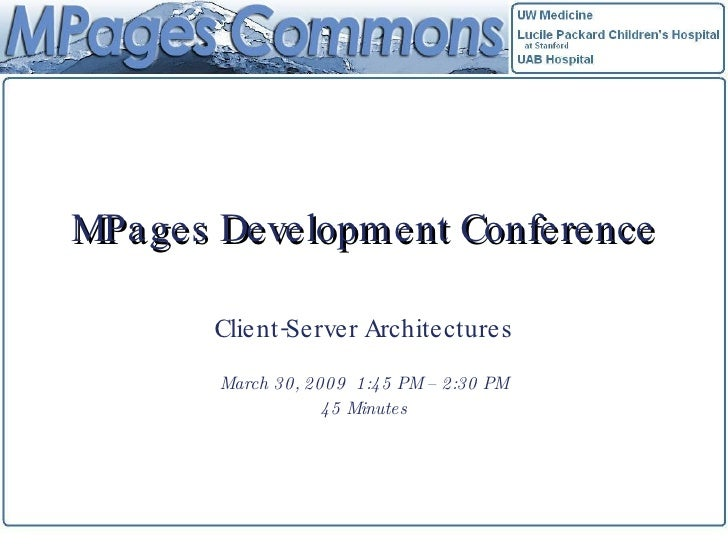 MPages Development Conference Client-Server Architectures March 30, 2009  1:45 PM – 2:30 PM 45 Minutes