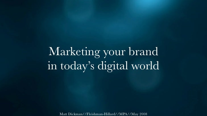 Marketing your brand in today's digital world     Matt Dickman//Fleishman-Hillard//MPA//May 2008