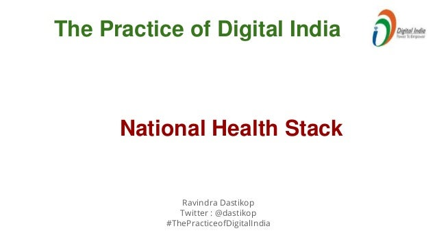 Ravindra Dastikop Twitter : @dastikop #ThePracticeofDigitalIndia The Practice of Digital India National Health Stack