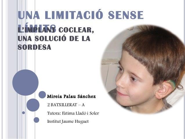 UNA LIMITACIÓ SENSE L'IMPLANT COCLEAR, LÍMITS UNA SOLUCIÓ DE LA SORDESA  Mireia Palau Sánchez 2 BATXILLERAT – A Tutora: Fà...