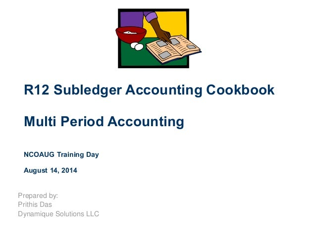 R12 Subledger Accounting Cookbook Multi Period Accounting NCOAUG Training Day August 14, 2014 Prepared by: Prithis Das Dyn...
