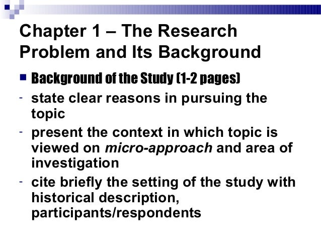 background of the study thesis proposal Your type of study determines the types of questions you have to formulate in your graduate thesis proposal what do you want to produce or create and what value will it have to you and society background as it was suggested earlier, you should capture the reader's attention and try to show him or her significance of the.
