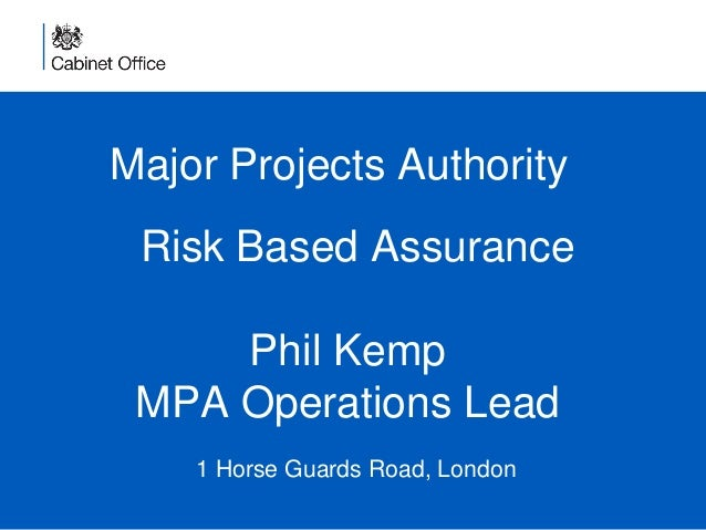 Major Projects Authority 1 Horse Guards Road, London Risk Based Assurance Phil Kemp MPA Operations Lead