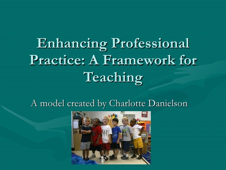 Enhancing Professional Practice: A Framework for Teaching A model created by Charlotte Danielson http://search.discoveryed...