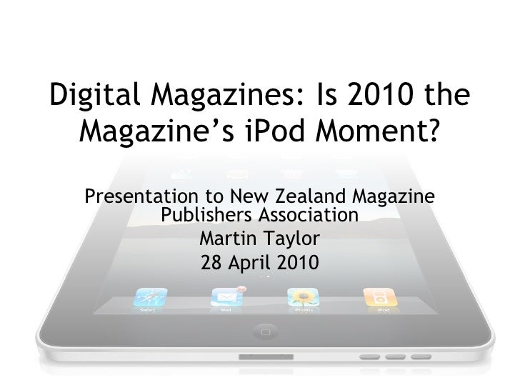 Digital Magazines: Is 2010 the Magazine's iPod Moment? Presentation to New Zealand Magazine Publishers Association Martin ...