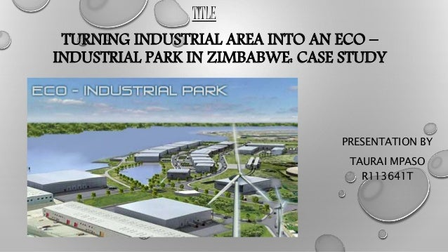 PRESENTATION BY TAURAI MPASO R113641T TURNING INDUSTRIAL AREA INTO AN ECO – INDUSTRIAL PARK IN ZIMBABWE: CASE STUDY TITLE