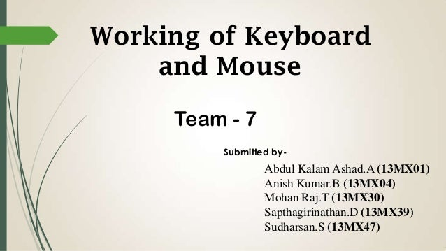 Working of Keyboard and Mouse Team - 7 Submitted by-  Abdul Kalam Ashad.A (13MX01) Anish Kumar.B (13MX04) Mohan Raj.T (13M...