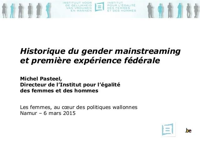 Historique du gender mainstreaming et première expérience fédérale Michel Pasteel, Directeur de l'Institut pour l'égalité ...