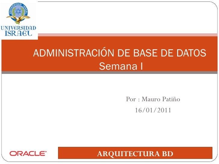 Por : Mauro Patiño 16/01/2011 ADMINISTRACIÓN DE BASE DE DATOS  Semana I ARQUITECTURA BD