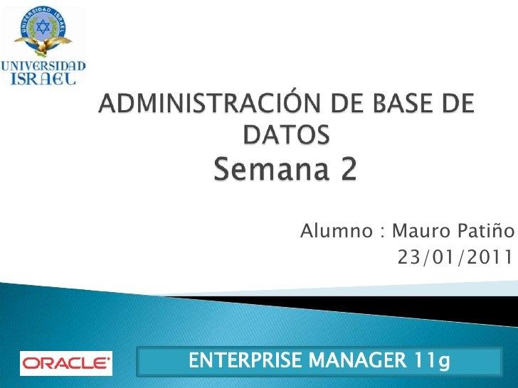 ADMINISTRACIÓN DE BASE DE DATOS Semana 2<br />Alumno : Mauro Patiño<br />23/01/2011<br />ENTERPRISE MANAGER 11g<br />