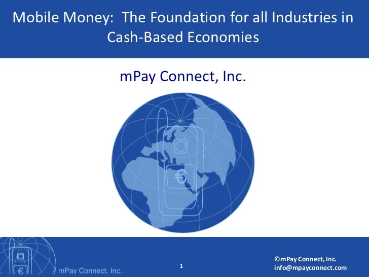 Mobile Money: The Foundation for all Industries in            Cash-Based Economies               mPay Connect, Inc.       ...