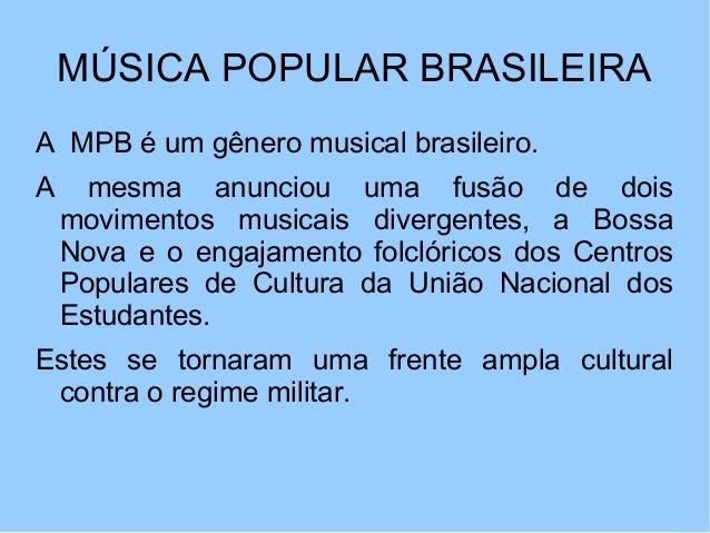 MÚSICA POPULAR BRASILEIRA A MPB é um gênero musical brasileiro. A mesma anunciou uma fusão de dois movimentos musicais div...
