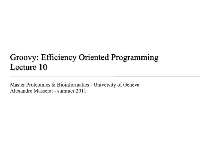 Groovy: Efficiency Oriented ProgrammingLecture 10Master Proteomics & Bioinformatics - University of GenevaAlexandre Massel...