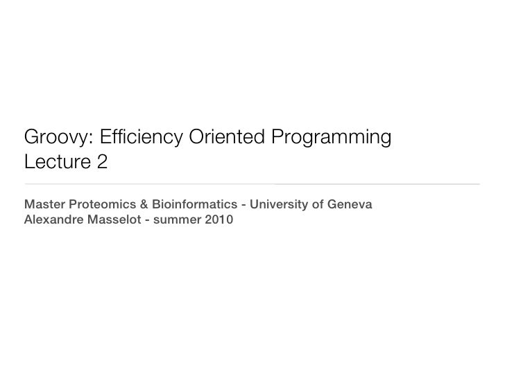 Groovy: Efficiency Oriented ProgrammingLecture 2Master Proteomics & Bioinformatics - University of GenevaAlexandre Masselo...
