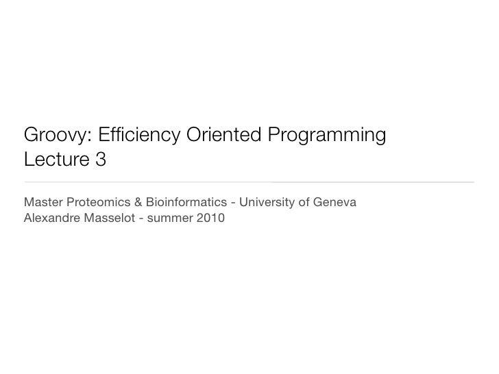 Groovy: Efficiency Oriented ProgrammingLecture 3Master Proteomics & Bioinformatics - University of GenevaAlexandre Masselo...