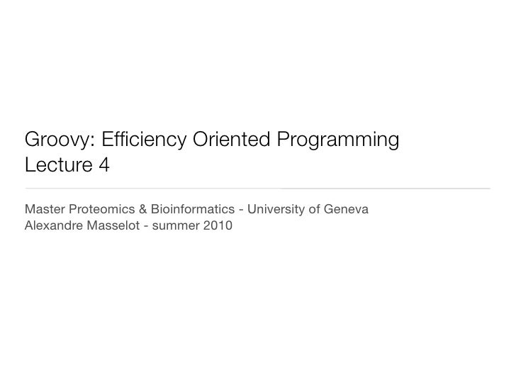 Groovy: Efficiency Oriented ProgrammingLecture 4Master Proteomics & Bioinformatics - University of GenevaAlexandre Masselo...