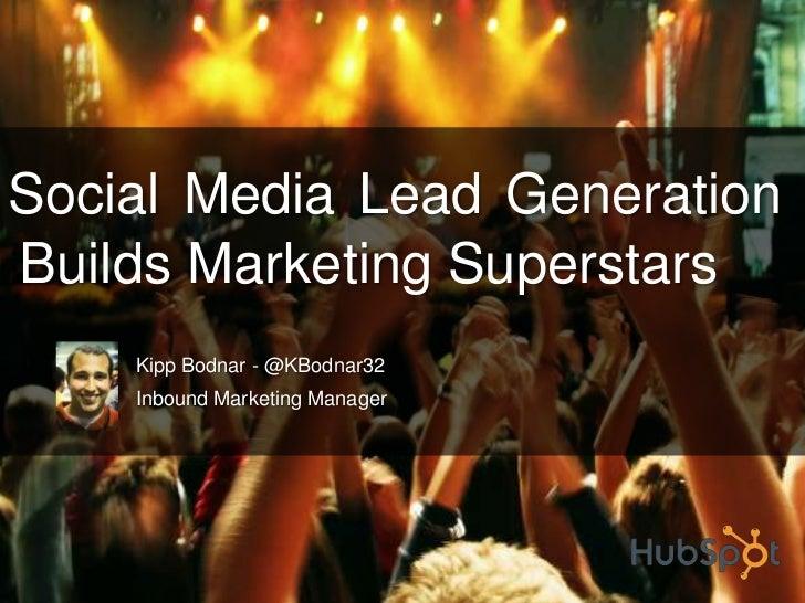 Social Media Lead Generation    Builds Marketing Superstars<br />Kipp Bodnar - @KBodnar32<br />Inbound Marketing Manager<b...