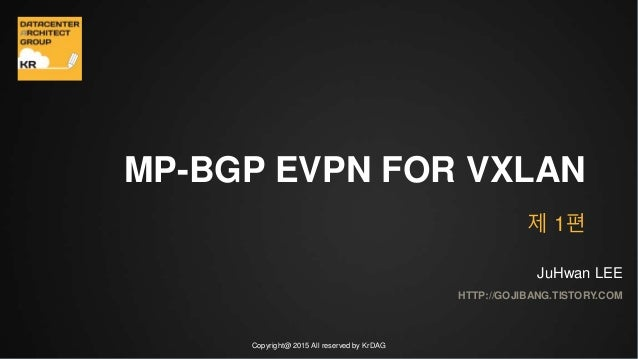 Copyright@ 2015 All reserved by KrDAG MP-BGP EVPN FOR VXLAN HTTP://GOJIBANG.TISTORY.COM JuHwan LEE 제 1편