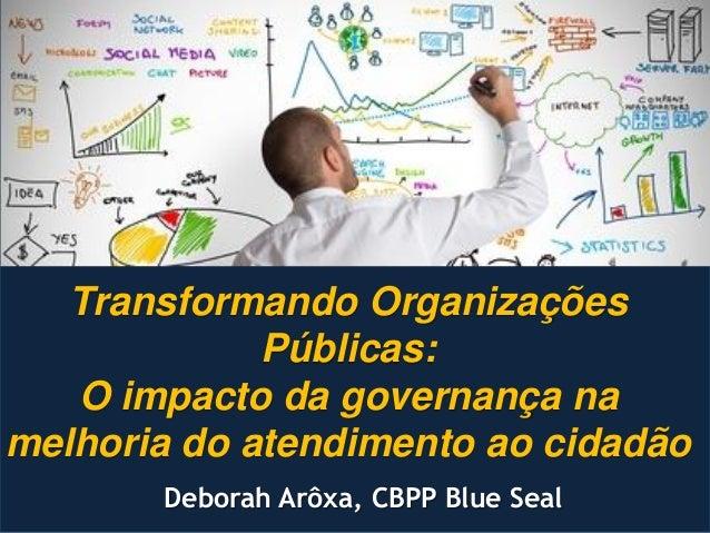 Transformando Organizações Públicas: O impacto da governança na melhoria do atendimento ao cidadão Deborah Arôxa, CBPP Blu...