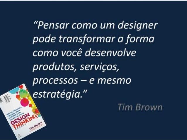 Diferenciais do Design Thinking: • Foco no comportamento e percepção de valor do cliente, suas reais necessidades e desejo...