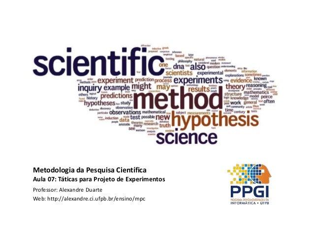Metodologia da Pesquisa Científica Aula 07: Táticas para Projeto de Experimentos Professor: Alexandre Duarte Web: http://a...