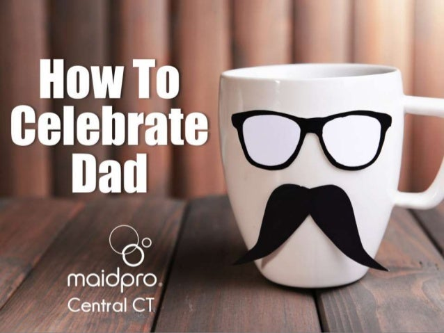 How To Celebrate Dad Brought to you by: MaidPro Central CT