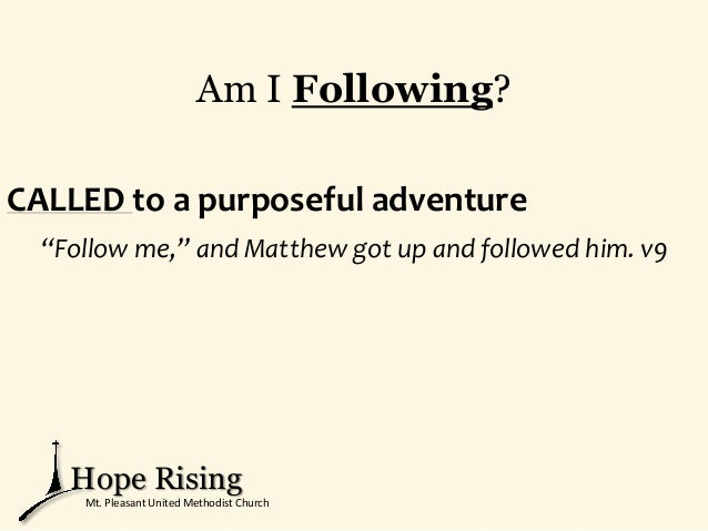 """Am I Following? CALLED to a purposeful adventure """"Follow me,"""" and Matthew got up and followed him. v9 Hope Rising Mt. Plea..."""