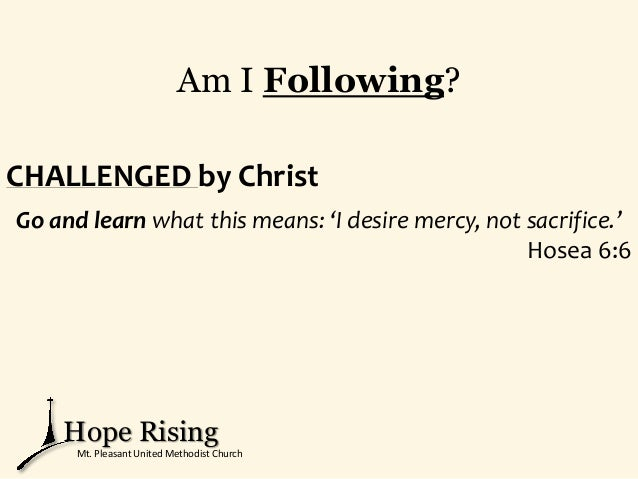 Am I Following? CHALLENGED by Christ Go and learn what this means: 'I desire mercy, not sacrifice.' Hosea 6:6 Hope Rising ...