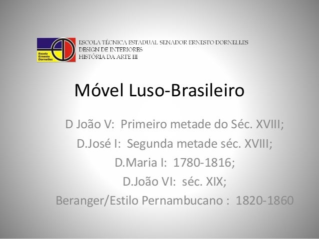 Móvel Luso-Brasileiro  D João V: Primeiro metade do Séc. XVIII;  D.José I: Segunda metade séc. XVIII;  D.Maria I: 1780-181...