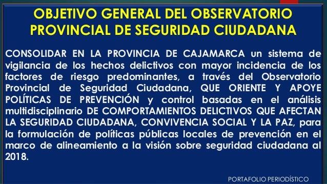 OBJETIVO GENERAL DEL OBSERVATORIO PROVINCIAL DE SEGURIDAD CIUDADANA CONSOLIDAR EN LA PROVINCIA DE CAJAMARCA un sistema de ...