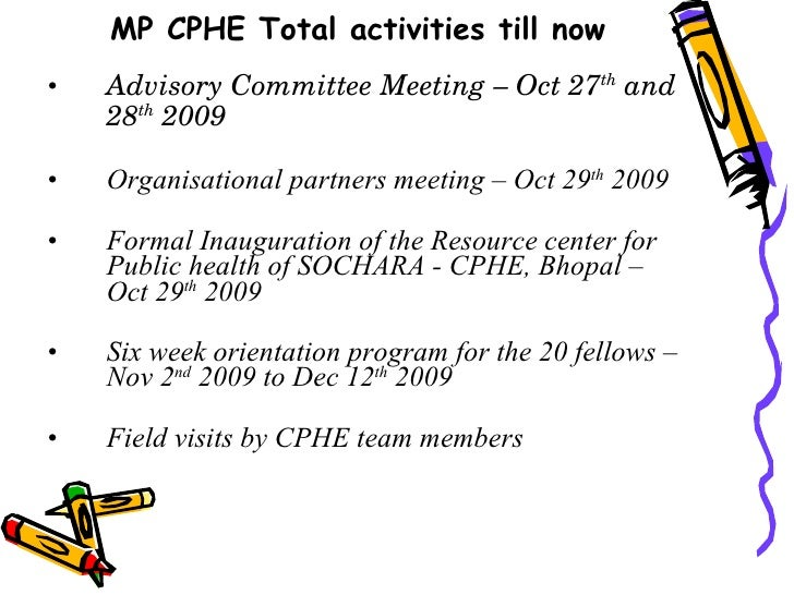 MP CPHE Total activities till now <ul><li>Advisory Committee Meeting – Oct 27 th  and 28 th  2009 </li></ul><ul><li>Organi...