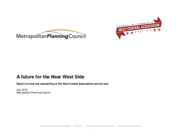 A future for the Near West Side | July 2016 | Metropolitan Planning Council | West Central Association 1 A future for the ...