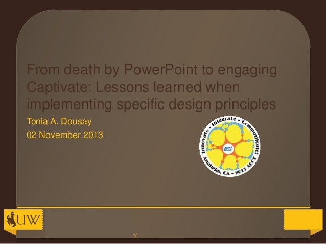 From death by PowerPoint to engaging Captivate: Lessons learned when implementing specific design principles Tonia A. Dous...
