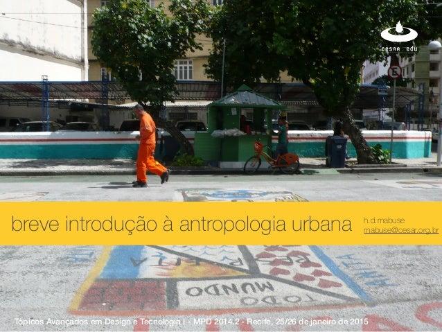 xbreve introdução à antropologia urbana h.d.mabuse mabuse@cesar.org.br Tópicos Avançados em Design e Tecnologia I - MPD 20...