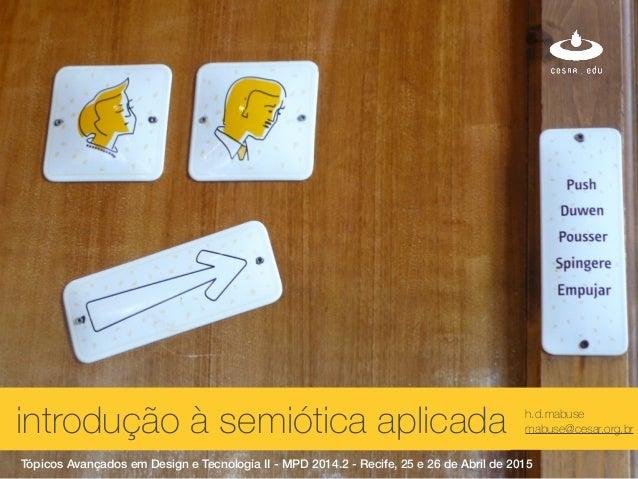 xintrodução à semiótica aplicada h.d.mabuse mabuse@cesar.org.br Tópicos Avançados em Design e Tecnologia II - MPD 2014.2 -...