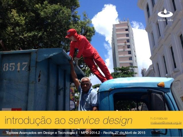 xintrodução ao service design h.d.mabuse mabuse@cesar.org.br Tópicos Avançados em Design e Tecnologia II - MPD 2014.2 - Re...