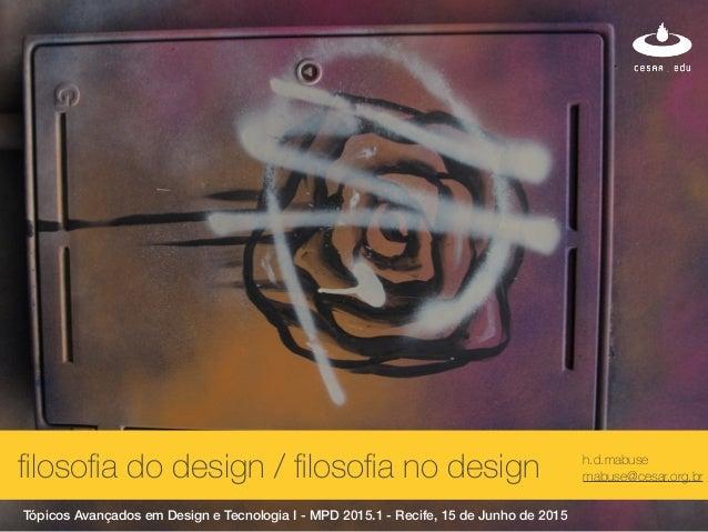 h.d.mabuse mabuse@cesar.org.br Tópicos Avançados em Design e Tecnologia I - MPD 2015.1 - Recife, 15 de Junho de 2015 filoso...