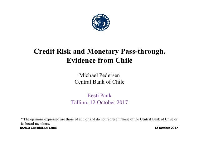BANCO CENTRAL DE CHILE 12 October 2017 Credit Risk and Monetary Pass-through. Evidence from Chile Michael Pedersen Central...