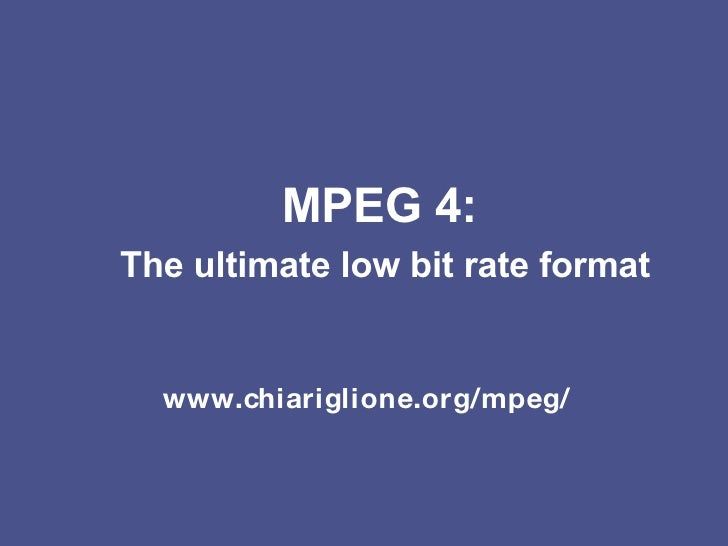 MPEG 4:   The ultimate low bit rate format www.chiariglione.org/mpeg/