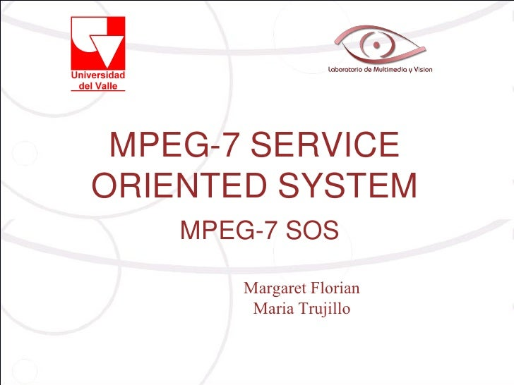 MPEG-7 SERVICEORIENTED SYSTEM    MPEG-7 SOS       Margaret Florian        Maria Trujillo