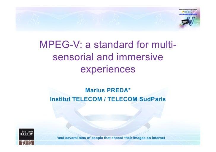 MPEG-V: a standard for multi-  sensorial and immersive       experiences              Marius PREDA*  Institut TELECOM / TE...