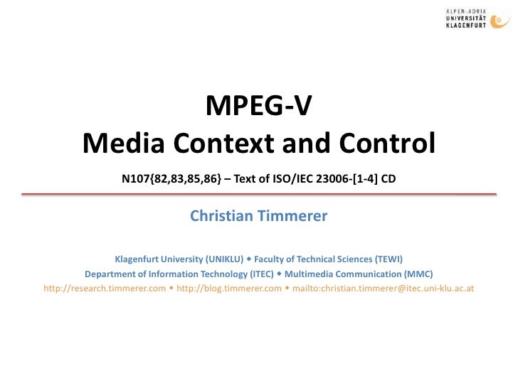 MPEG-VMedia Context and Control<br />N107{82,83,85,86} – Text of ISO/IEC 23006-[1-4] CD<br />Christian Timmerer<br />Klage...